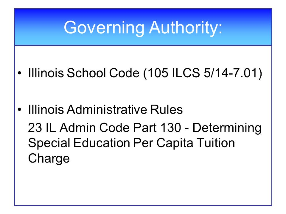 Governing Authority: Illinois School Code (105 ILCS 5/ ) Illinois Administrative Rules 23 IL Admin Code Part Determining Special Education Per Capita Tuition Charge