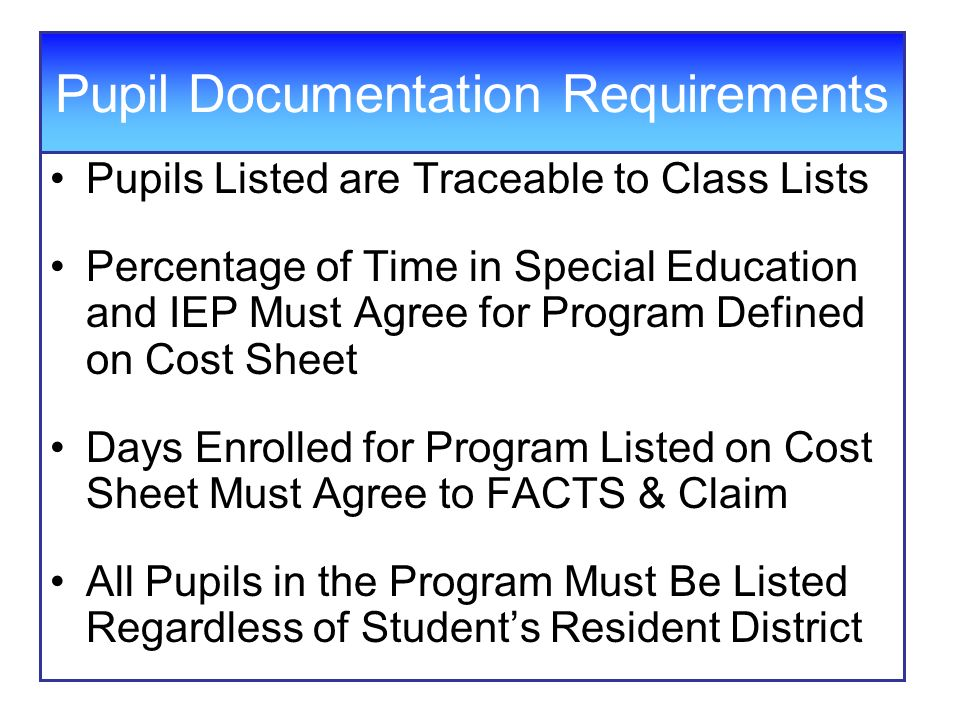 Pupils Listed are Traceable to Class Lists Percentage of Time in Special Education and IEP Must Agree for Program Defined on Cost Sheet Days Enrolled