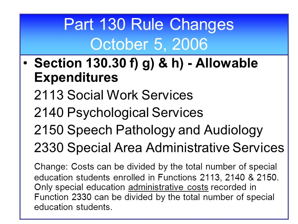 Part 130 Rule Changes October 5, 2006 Section f) g) & h) - Allowable Expenditures 2113 Social Work Services 2140 Psychological Services 2150 Speech Pathology and Audiology 2330 Special Area Administrative Services Change: Costs can be divided by the total number of special education students enrolled in Functions 2113, 2140 & 2150.