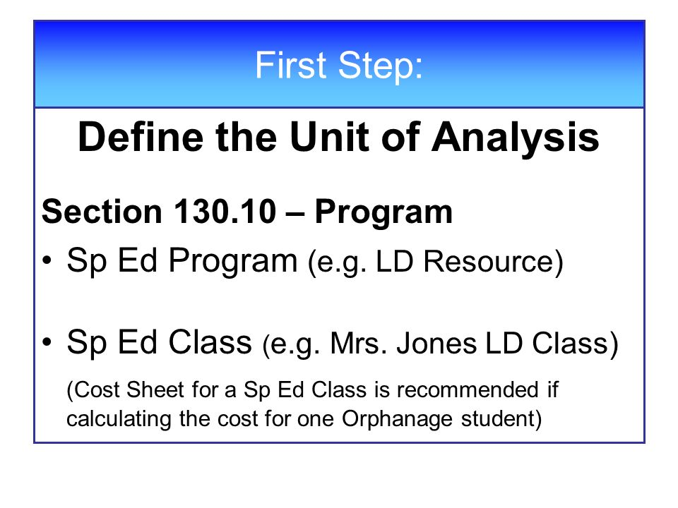 First Step: Define the Unit of Analysis Section 130.10 – Program Sp Ed Program (e.g. LD Resource) Sp Ed Class ( e.g. Mrs. Jones LD Class) (Cost Sheet