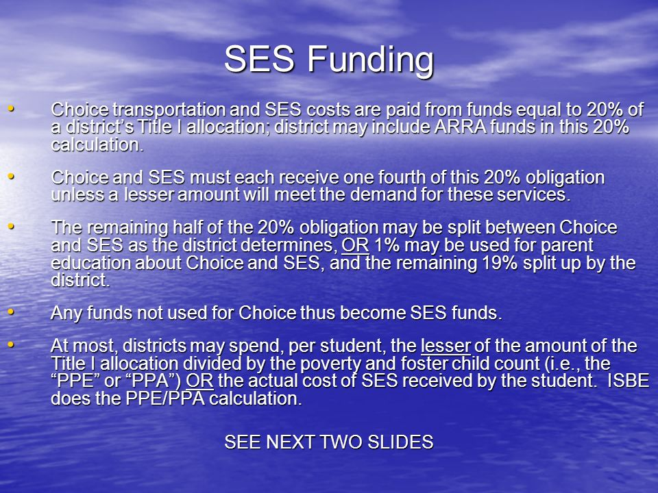SES Funding Choice transportation and SES costs are paid from funds equal to 20% of a districts Title I allocation; district may include ARRA funds in this 20% calculation.