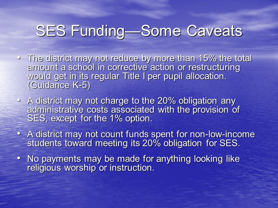 SES FundingSome Caveats The district may not reduce by more than 15% the total amount a school in corrective action or restructuring would get in its regular Title I per pupil allocation.