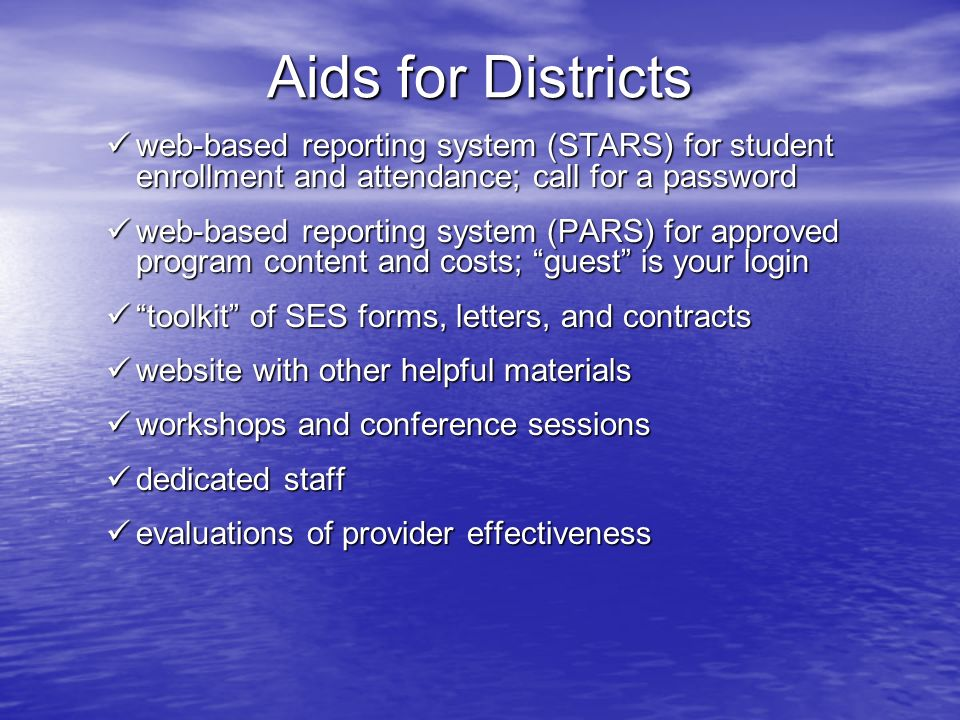 Aids for Districts web-based reporting system (STARS) for student enrollment and attendance; call for a password web-based reporting system (STARS) for student enrollment and attendance; call for a password web-based reporting system (PARS) for approved program content and costs; guest is your login web-based reporting system (PARS) for approved program content and costs; guest is your login toolkit of SES forms, letters, and contracts toolkit of SES forms, letters, and contracts website with other helpful materials website with other helpful materials workshops and conference sessions workshops and conference sessions dedicated staff dedicated staff evaluations of provider effectiveness evaluations of provider effectiveness