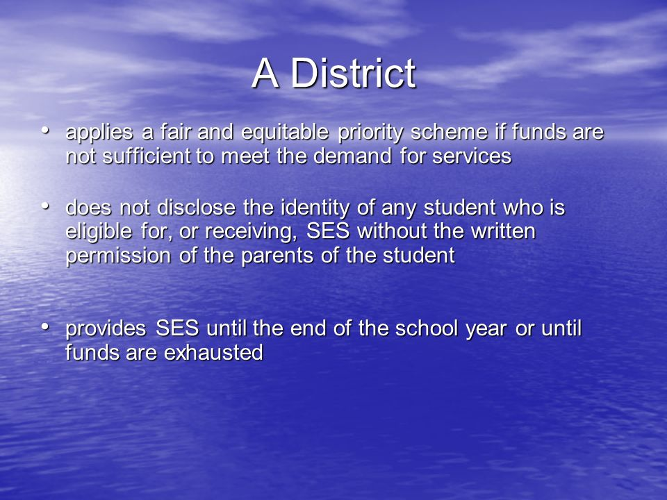 A District applies a fair and equitable priority scheme if funds are not sufficient to meet the demand for services applies a fair and equitable priority scheme if funds are not sufficient to meet the demand for services does not disclose the identity of any student who is eligible for, or receiving, SES without the written permission of the parents of the student does not disclose the identity of any student who is eligible for, or receiving, SES without the written permission of the parents of the student provides SES until the end of the school year or until funds are exhausted provides SES until the end of the school year or until funds are exhausted