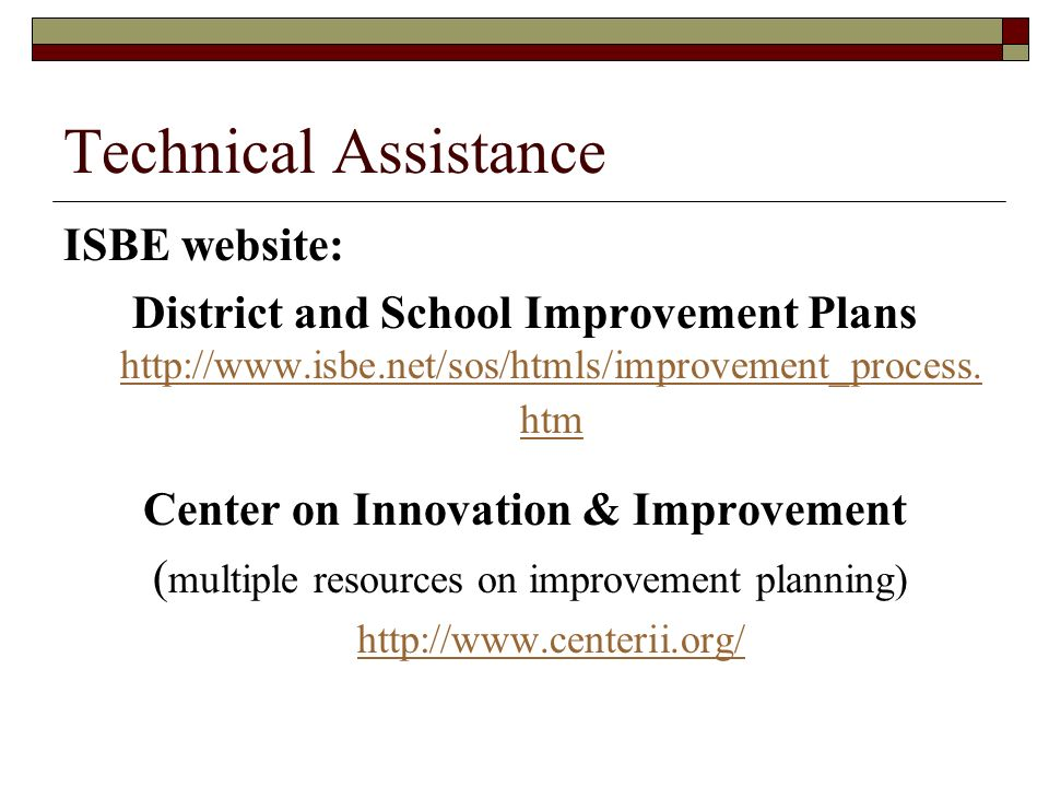 Technical Assistance ISBE website: District and School Improvement Plans http://www.isbe.net/sos/htmls/improvement_process.