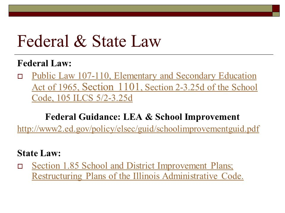 Federal & State Law Federal Law: Public Law 107-110, Elementary and Secondary Education Act of 1965, Section 1101, Section 2-3.25d of the School Code, 105 ILCS 5/2-3.25d Public Law 107-110, Elementary and Secondary Education Act of 1965, Section 1101, Section 2-3.25d of the School Code, 105 ILCS 5/2-3.25d Federal Guidance: LEA & School Improvement http://www2.ed.gov/policy/elsec/guid/schoolimprovementguid.pdf State Law: Section 1.85 School and District Improvement Plans; Restructuring Plans of the Illinois Administrative Code.