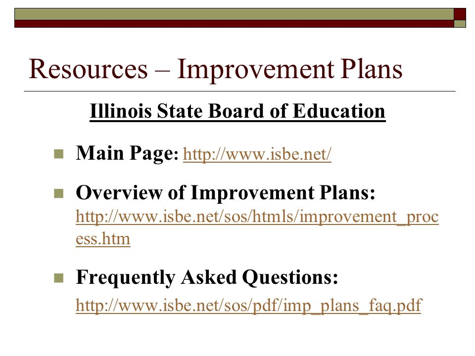 Resources – Improvement Plans Illinois State Board of Education Main Page : http://www.isbe.net/http://www.isbe.net/ Overview of Improvement Plans: http://www.isbe.net/sos/htmls/improvement_proc ess.htm http://www.isbe.net/sos/htmls/improvement_proc ess.htm Frequently Asked Questions: http://www.isbe.net/sos/pdf/imp_plans_faq.pdf