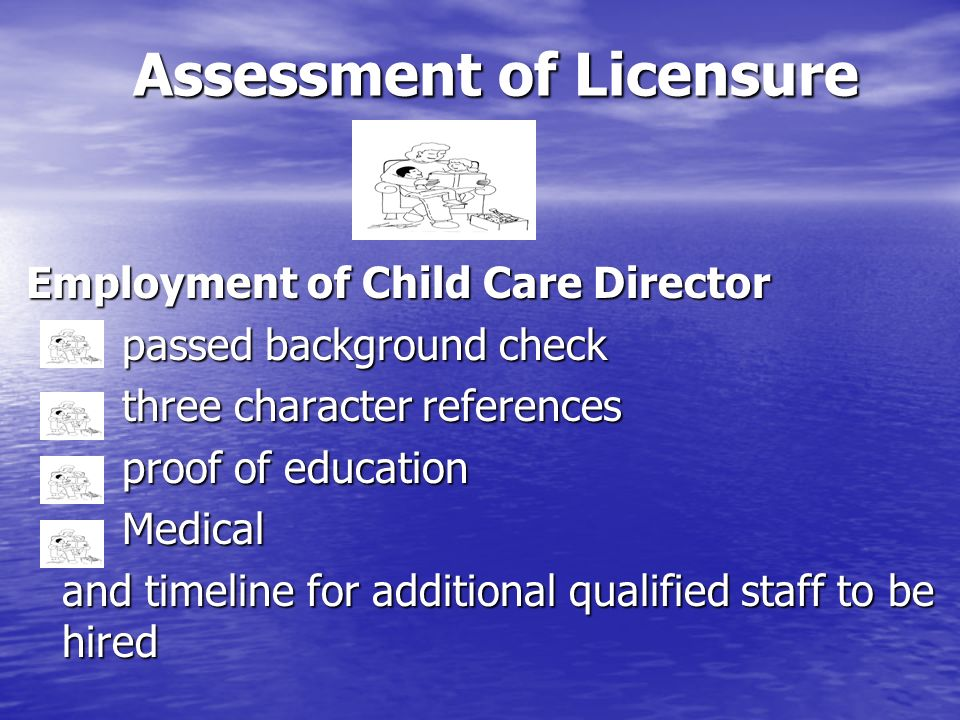 Assessment of Licensure Employment of Child Care Director passed background check three character references proof of education Medical and timeline f