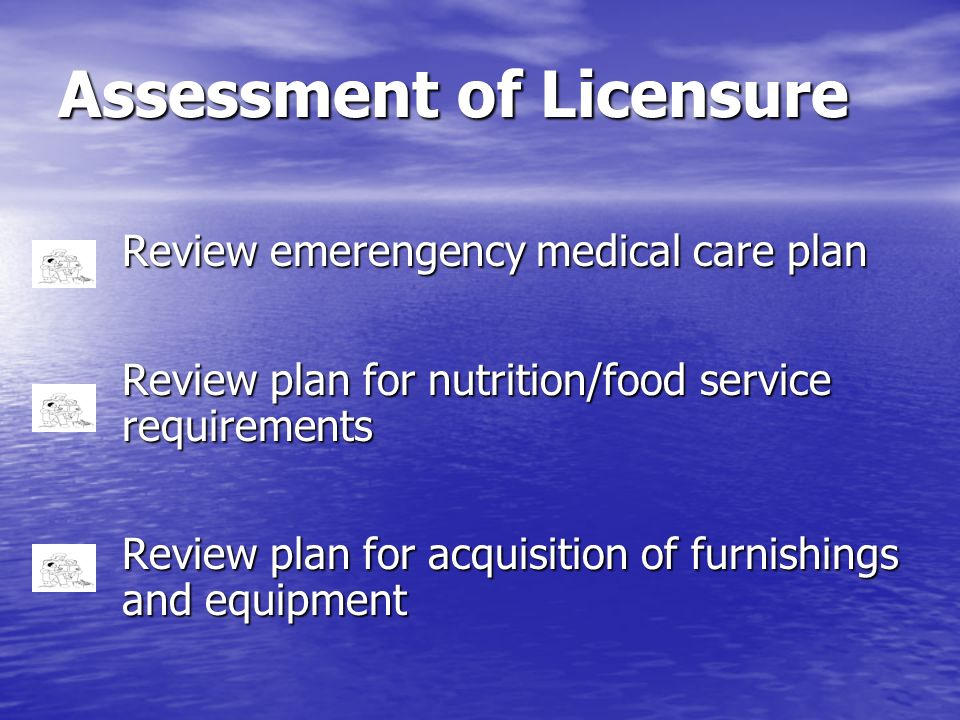 Assessment of Licensure Review emerengency medical care plan Review plan for nutrition/food service requirements Review plan for acquisition of furnis