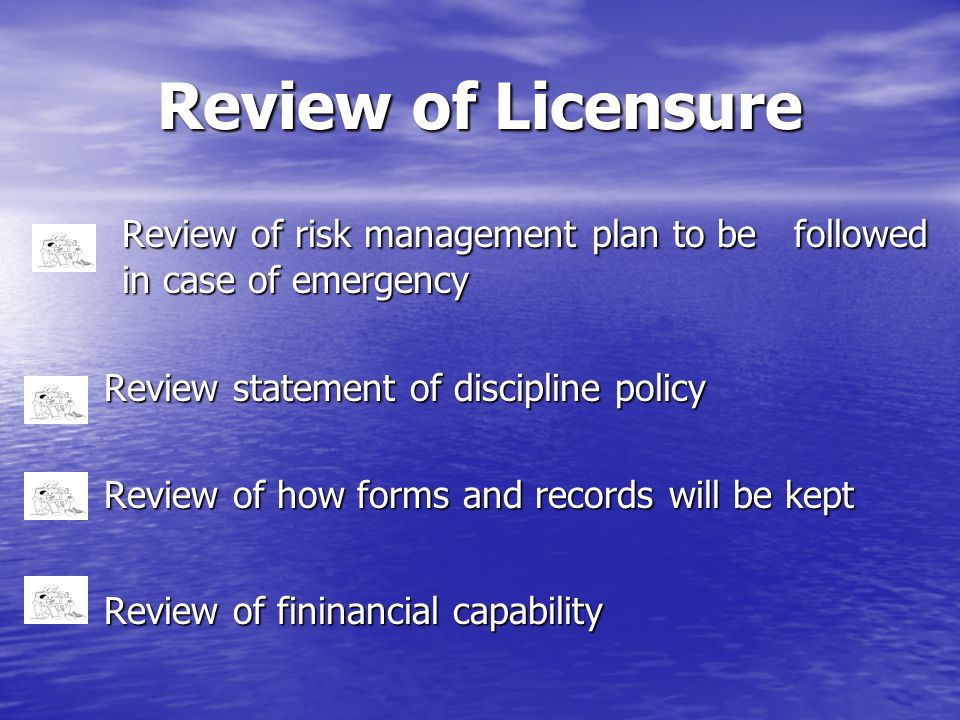 Review of Licensure Review of risk management plan to be followed in case of emergency Review statement of discipline policy Review of how forms and r