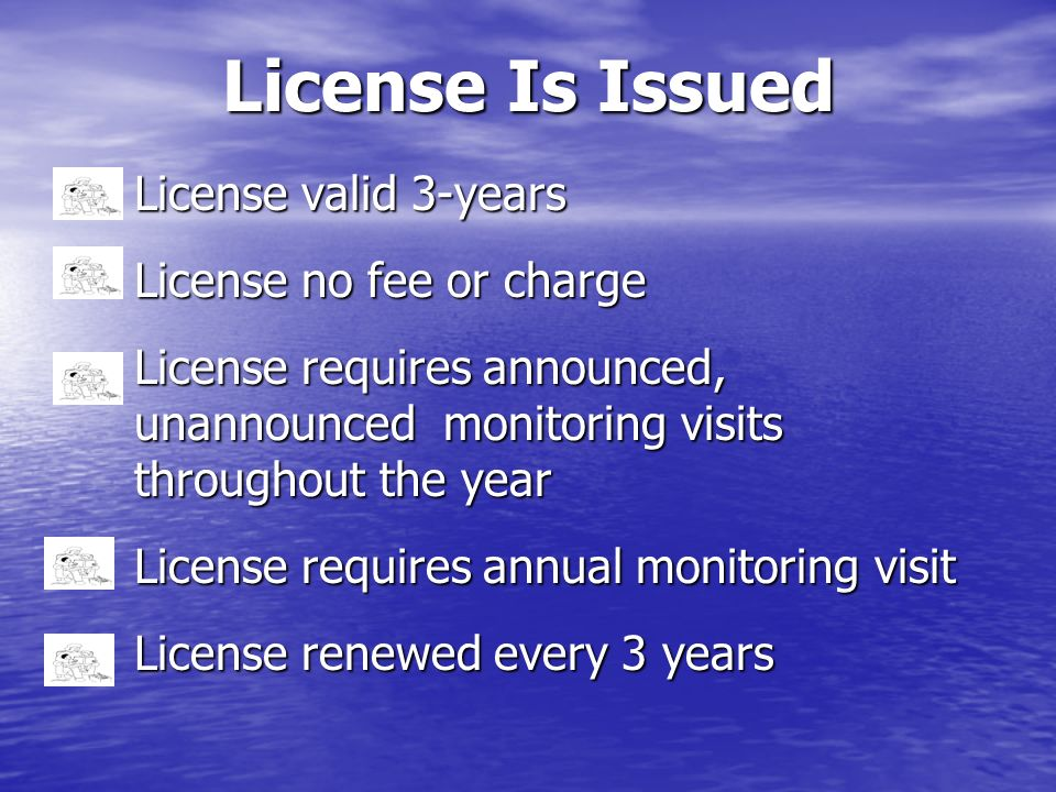 License Is Issued License valid 3-years License no fee or charge License requires announced, unannounced monitoring visits throughout the year License