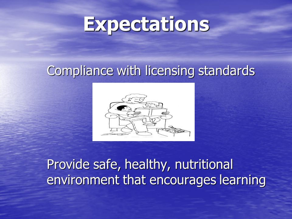 Expectations Compliance with licensing standards Provide safe, healthy, nutritional environment that encourages learning