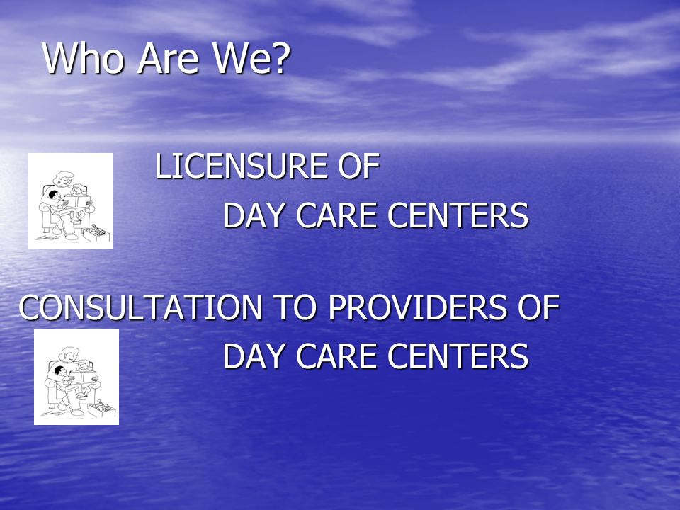 Who Are We? LICENSURE OF DAY CARE CENTERS CONSULTATION TO PROVIDERS OF DAY CARE CENTERS