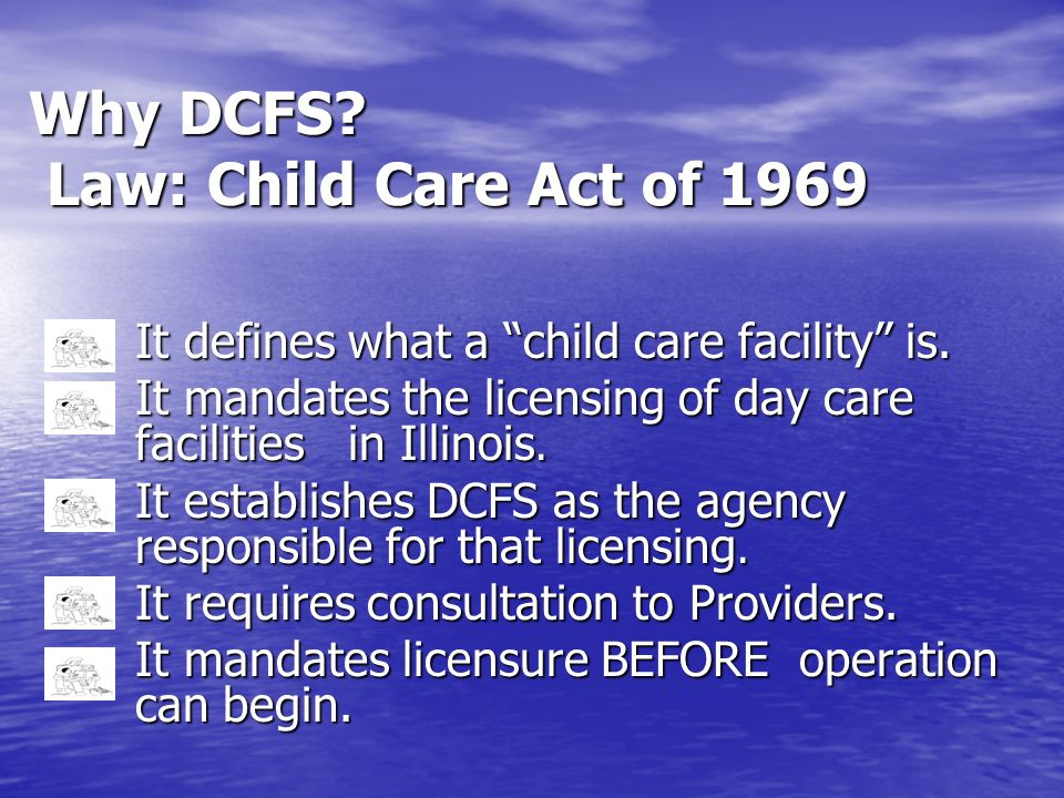 Why DCFS? Law: Child Care Act of 1969 It defines what a child care facility is. It mandates the licensing of day care facilities in Illinois. It estab