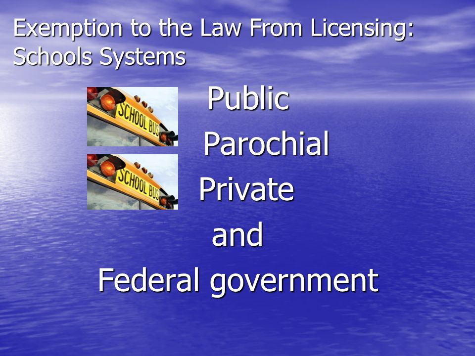 Exemption to the Law From Licensing: Schools Systems Public Parochial ParochialPrivateand Federal government