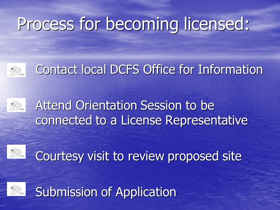Process for becoming licensed: Contact local DCFS Office for Information Attend Orientation Session to be connected to a License Representative Courte