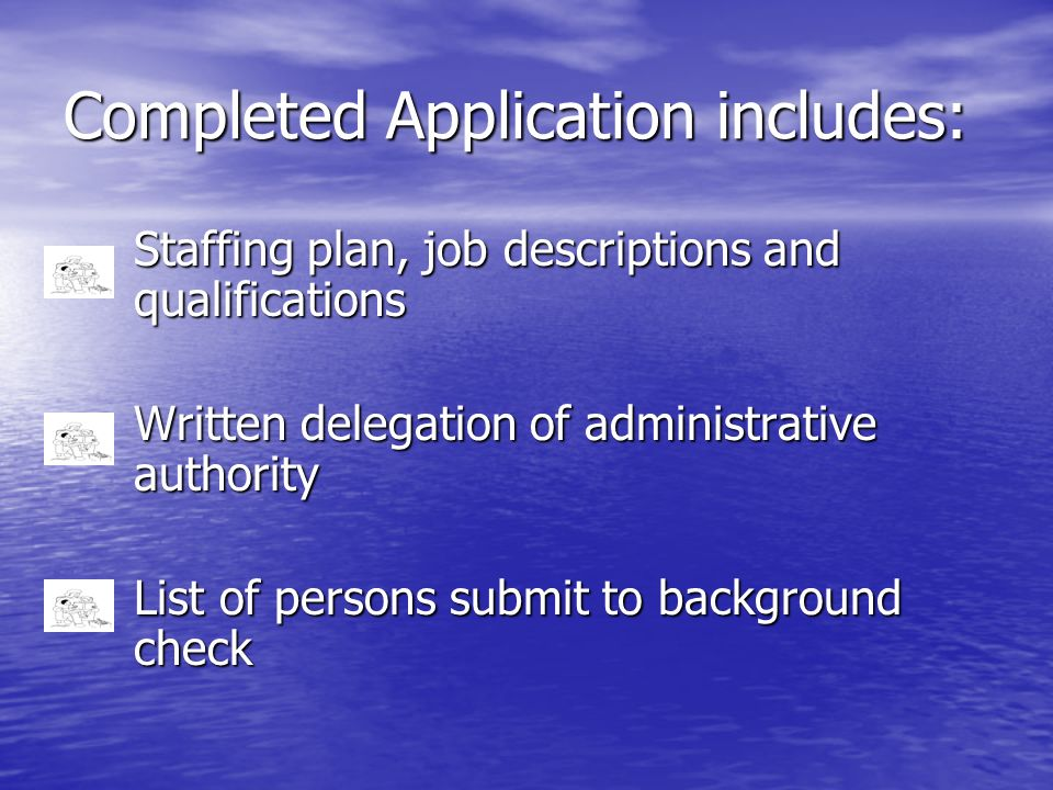Completed Application includes: Staffing plan, job descriptions and qualifications Written delegation of administrative authority List of persons subm