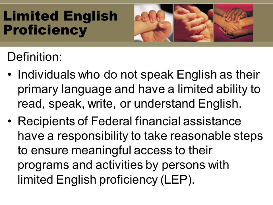 Limited English Proficiency Definition: Individuals who do not speak English as their primary language and have a limited ability to read, speak, write, or understand English.