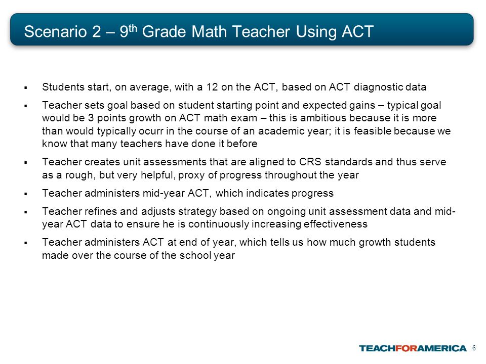 6 Scenario 2 – 9 th Grade Math Teacher Using ACT Students start, on average, with a 12 on the ACT, based on ACT diagnostic data Teacher sets goal based on student starting point and expected gains – typical goal would be 3 points growth on ACT math exam – this is ambitious because it is more than would typically ocurr in the course of an academic year; it is feasible because we know that many teachers have done it before Teacher creates unit assessments that are aligned to CRS standards and thus serve as a rough, but very helpful, proxy of progress throughout the year Teacher administers mid-year ACT, which indicates progress Teacher refines and adjusts strategy based on ongoing unit assessment data and mid- year ACT data to ensure he is continuously increasing effectiveness Teacher administers ACT at end of year, which tells us how much growth students made over the course of the school year