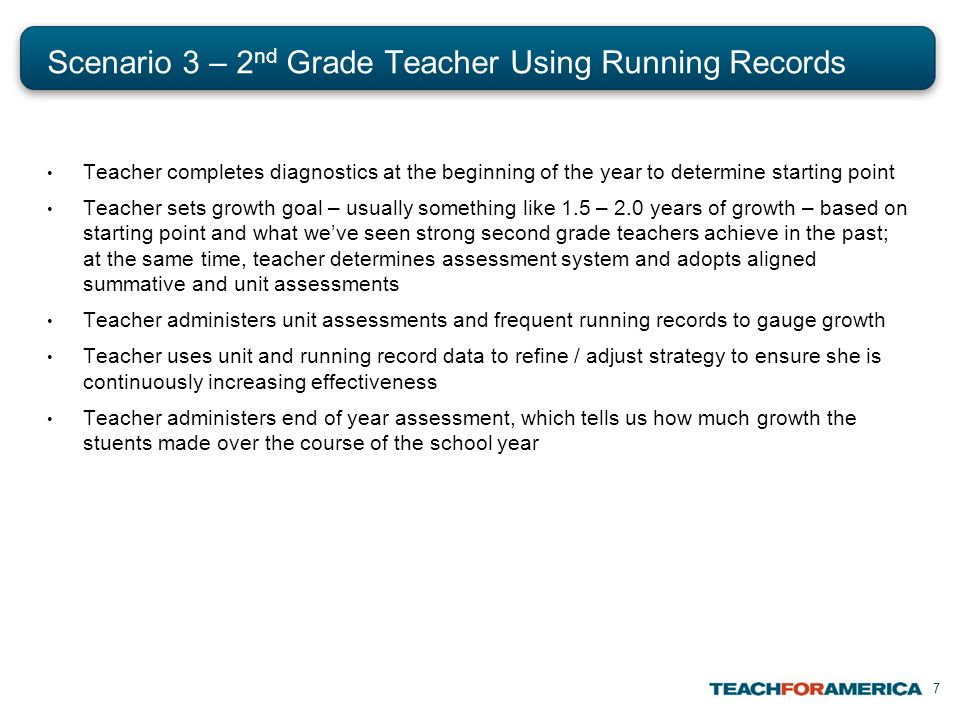7 Scenario 3 – 2 nd Grade Teacher Using Running Records Teacher completes diagnostics at the beginning of the year to determine starting point Teacher sets growth goal – usually something like 1.5 – 2.0 years of growth – based on starting point and what weve seen strong second grade teachers achieve in the past; at the same time, teacher determines assessment system and adopts aligned summative and unit assessments Teacher administers unit assessments and frequent running records to gauge growth Teacher uses unit and running record data to refine / adjust strategy to ensure she is continuously increasing effectiveness Teacher administers end of year assessment, which tells us how much growth the stuents made over the course of the school year