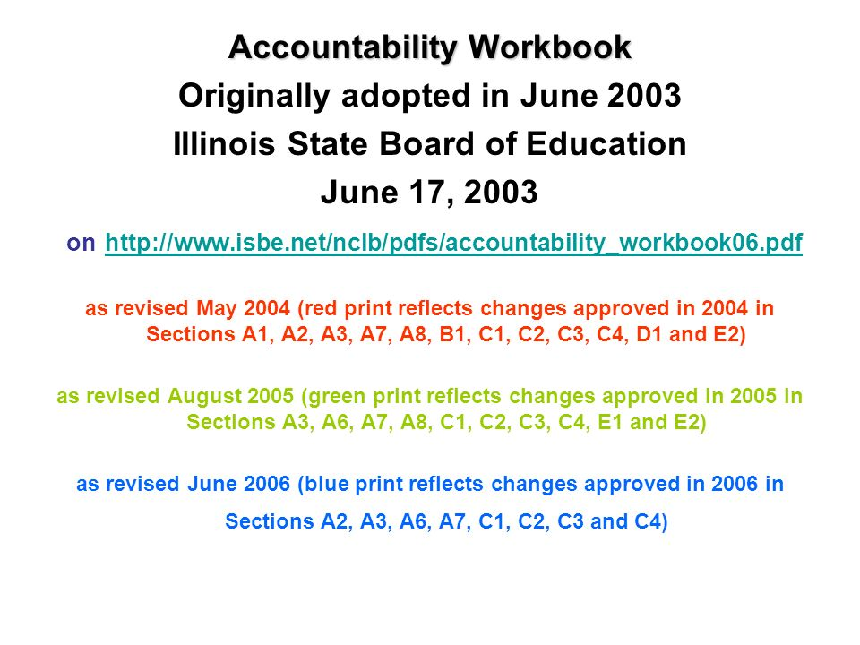Accountability Workbook Originally adopted in June 2003 Illinois State Board of Education June 17, 2003 on http://www.isbe.net/nclb/pdfs/accountability_workbook06.pdf http://www.isbe.net/nclb/pdfs/accountability_workbook06.pdf as revised May 2004 (red print reflects changes approved in 2004 in Sections A1, A2, A3, A7, A8, B1, C1, C2, C3, C4, D1 and E2) as revised August 2005 (green print reflects changes approved in 2005 in Sections A3, A6, A7, A8, C1, C2, C3, C4, E1 and E2) as revised June 2006 (blue print reflects changes approved in 2006 in Sections A2, A3, A6, A7, C1, C2, C3 and C4)