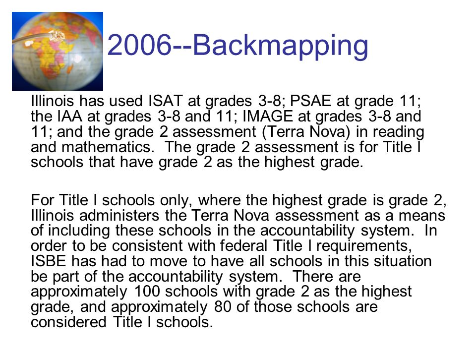 2006--Backmapping Illinois has used ISAT at grades 3-8; PSAE at grade 11; the IAA at grades 3-8 and 11; IMAGE at grades 3-8 and 11; and the grade 2 assessment (Terra Nova) in reading and mathematics.
