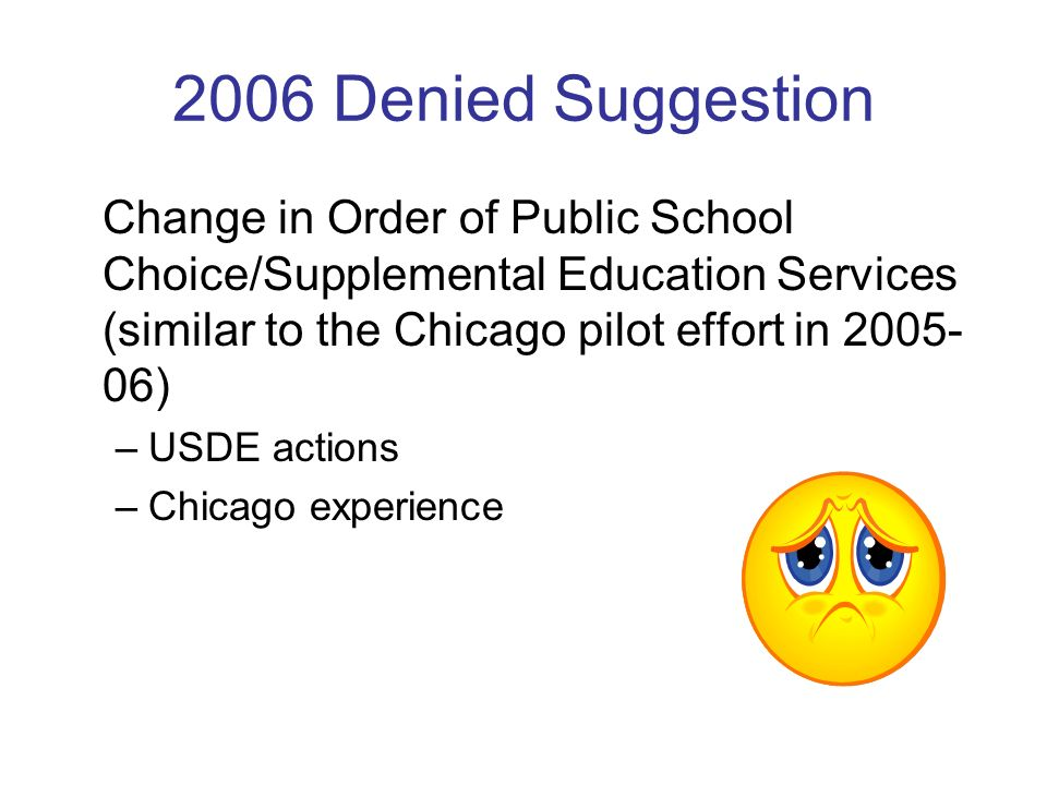 2006 Denied Suggestion Change in Order of Public School Choice/Supplemental Education Services (similar to the Chicago pilot effort in 2005- 06) –USDE actions –Chicago experience