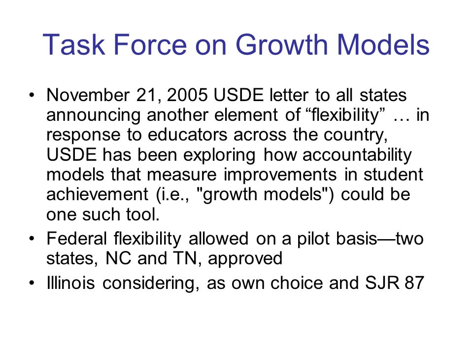 Task Force on Growth Models November 21, 2005 USDE letter to all states announcing another element of flexibility … in response to educators across the country, USDE has been exploring how accountability models that measure improvements in student achievement (i.e., growth models ) could be one such tool.