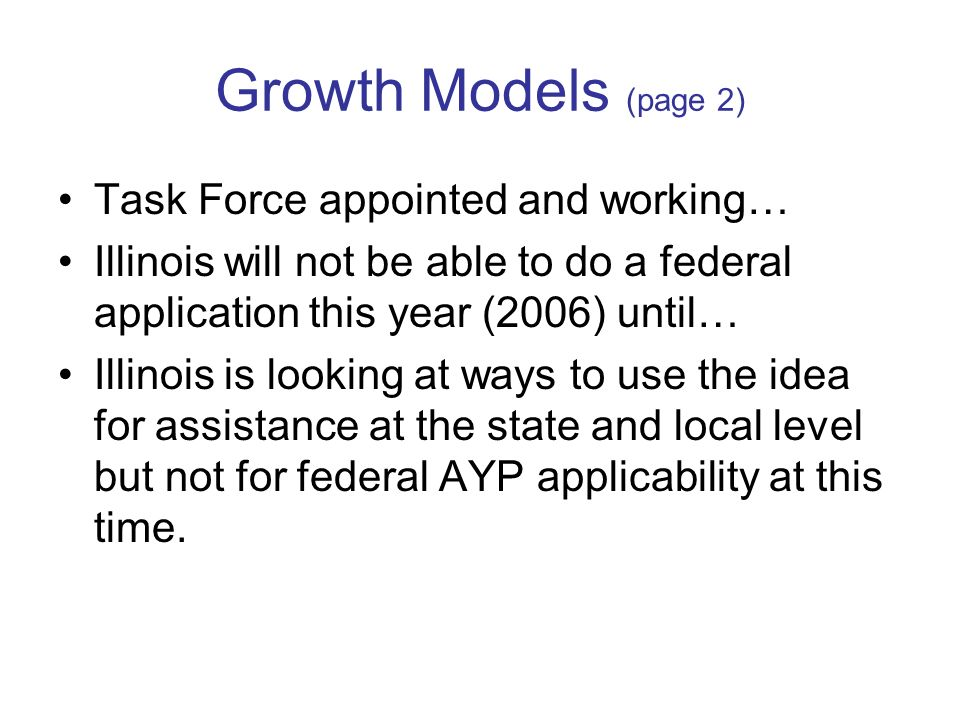Growth Models (page 2) Task Force appointed and working… Illinois will not be able to do a federal application this year (2006) until… Illinois is looking at ways to use the idea for assistance at the state and local level but not for federal AYP applicability at this time.