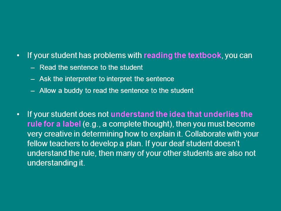 If your student has problems with reading the textbook, you can –Read the sentence to the student –Ask the interpreter to interpret the sentence –Allow a buddy to read the sentence to the student If your student does not understand the idea that underlies the rule for a label (e.g., a complete thought), then you must become very creative in determining how to explain it.