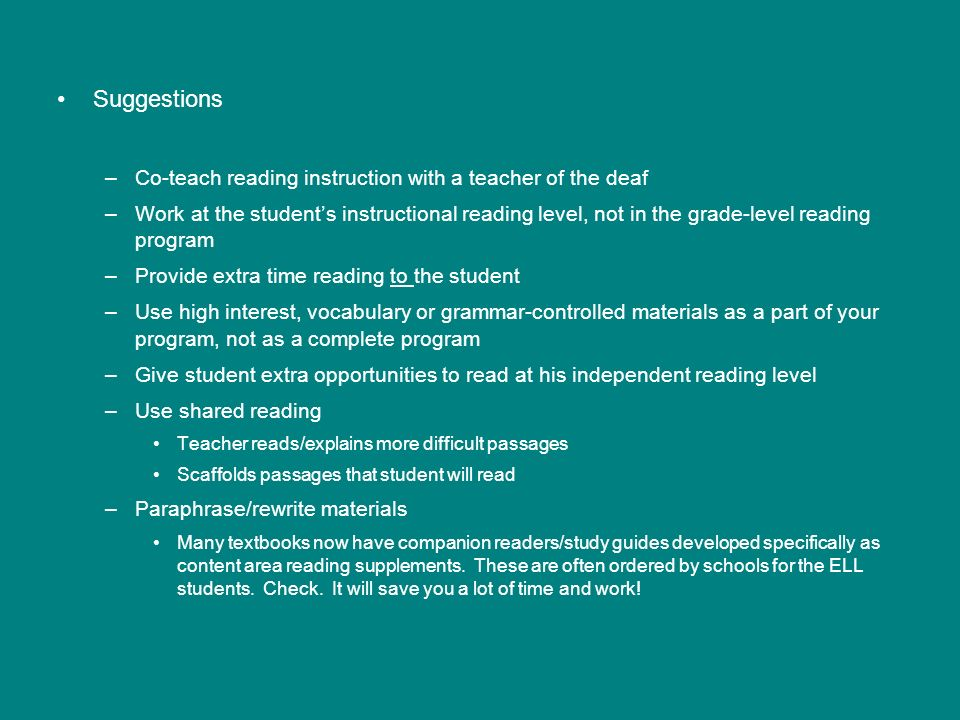 Suggestions –Co-teach reading instruction with a teacher of the deaf –Work at the students instructional reading level, not in the grade-level reading program –Provide extra time reading to the student –Use high interest, vocabulary or grammar-controlled materials as a part of your program, not as a complete program –Give student extra opportunities to read at his independent reading level –Use shared reading Teacher reads/explains more difficult passages Scaffolds passages that student will read –Paraphrase/rewrite materials Many textbooks now have companion readers/study guides developed specifically as content area reading supplements.