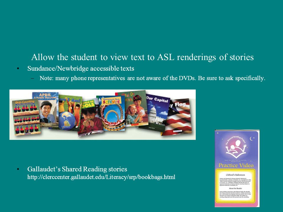 Allow the student to view text to ASL renderings of stories Sundance/Newbridge accessible texts –Note: many phone representatives are not aware of the DVDs.