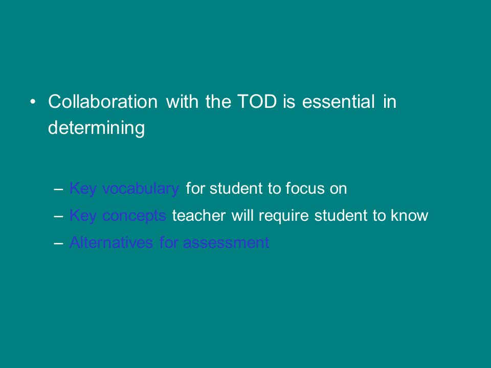 Collaboration with the TOD is essential in determining –Key vocabulary for student to focus on –Key concepts teacher will require student to know –Alternatives for assessment
