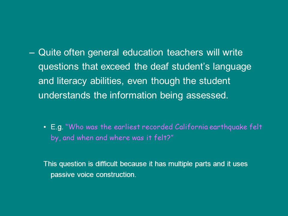 –Quite often general education teachers will write questions that exceed the deaf students language and literacy abilities, even though the student understands the information being assessed.