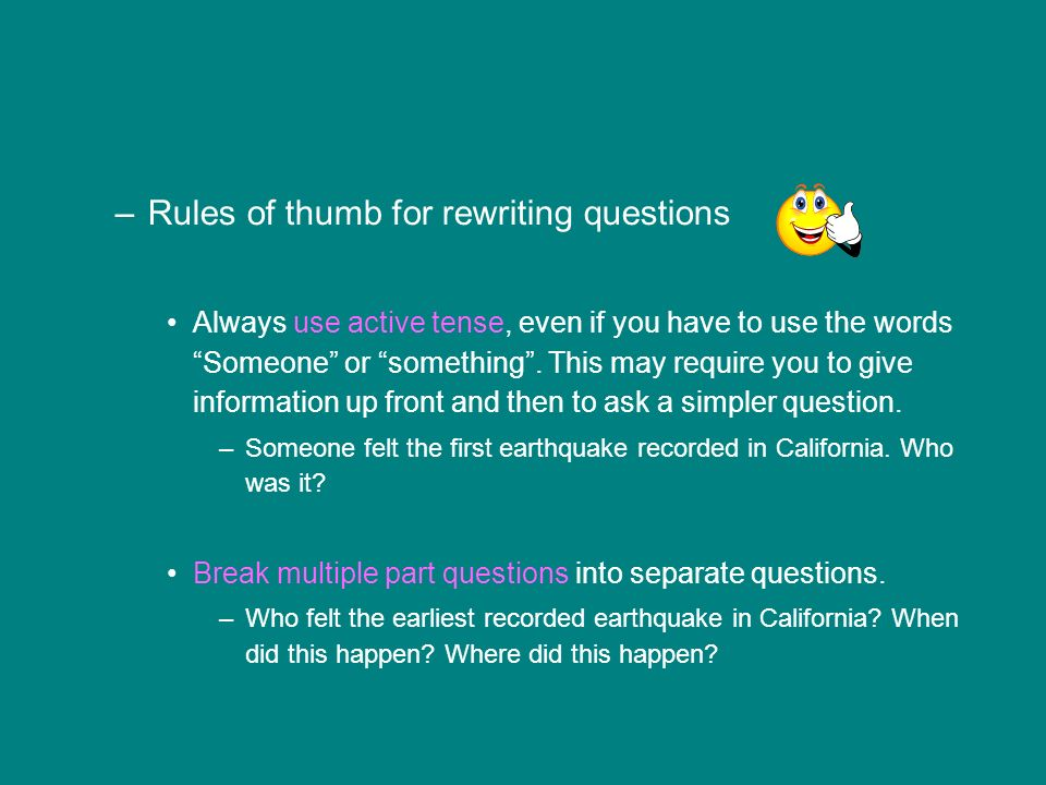 –Rules of thumb for rewriting questions Always use active tense, even if you have to use the words Someone or something.