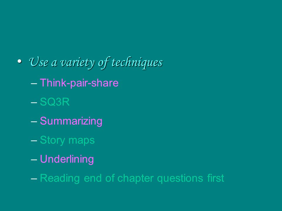 Use a variety of techniques Use a variety of techniques –Think-pair-share –SQ3R –Summarizing –Story maps –Underlining –Reading end of chapter questions first