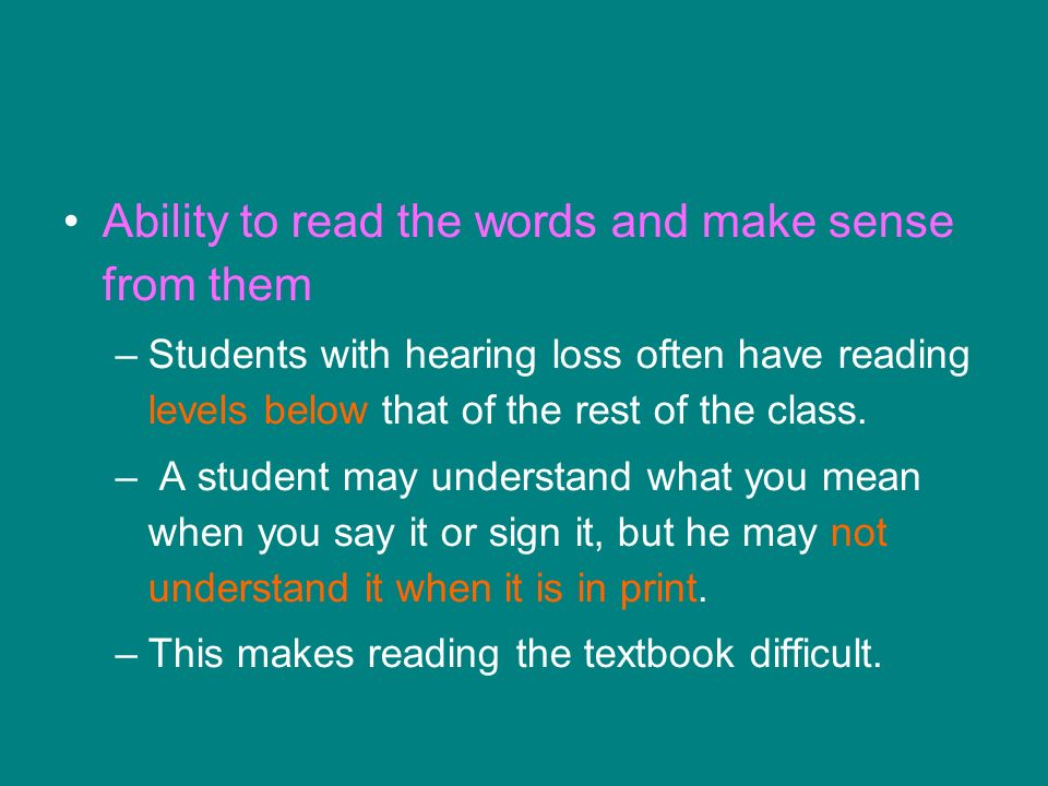 Ability to read the words and make sense from them –Students with hearing loss often have reading levels below that of the rest of the class.