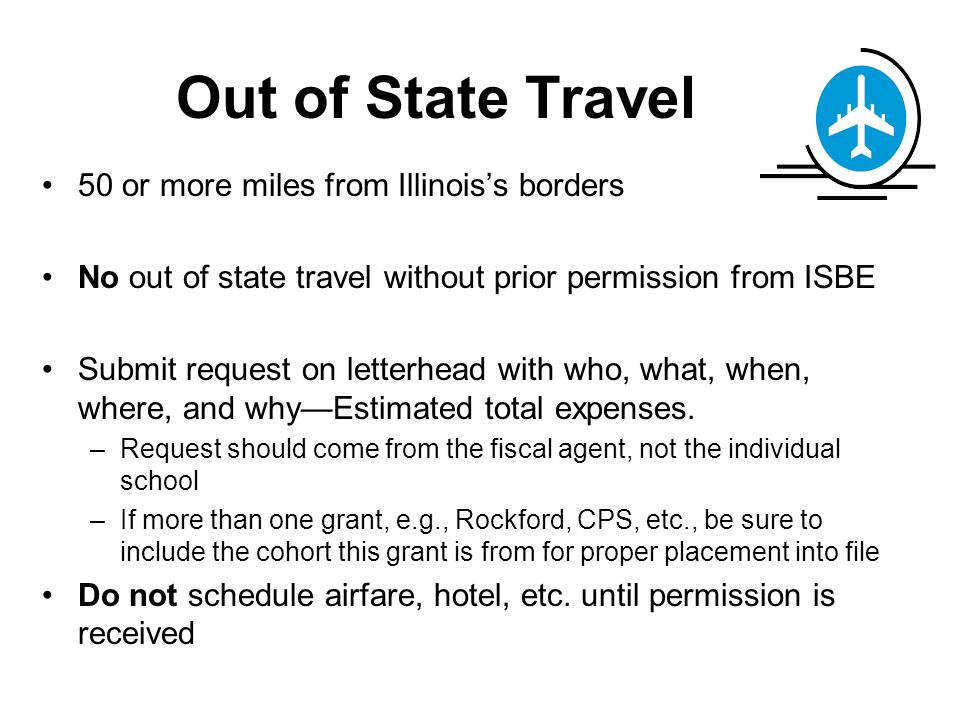 Out of State Travel 50 or more miles from Illinoiss borders No out of state travel without prior permission from ISBE Submit request on letterhead with who, what, when, where, and whyEstimated total expenses.