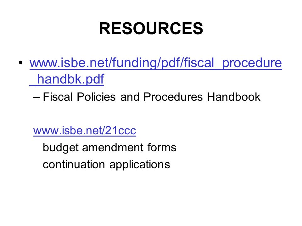 RESOURCES www.isbe.net/funding/pdf/fiscal_procedure _handbk.pdfwww.isbe.net/funding/pdf/fiscal_procedure _handbk.pdf –Fiscal Policies and Procedures Handbook www.isbe.net/21ccc budget amendment forms continuation applications