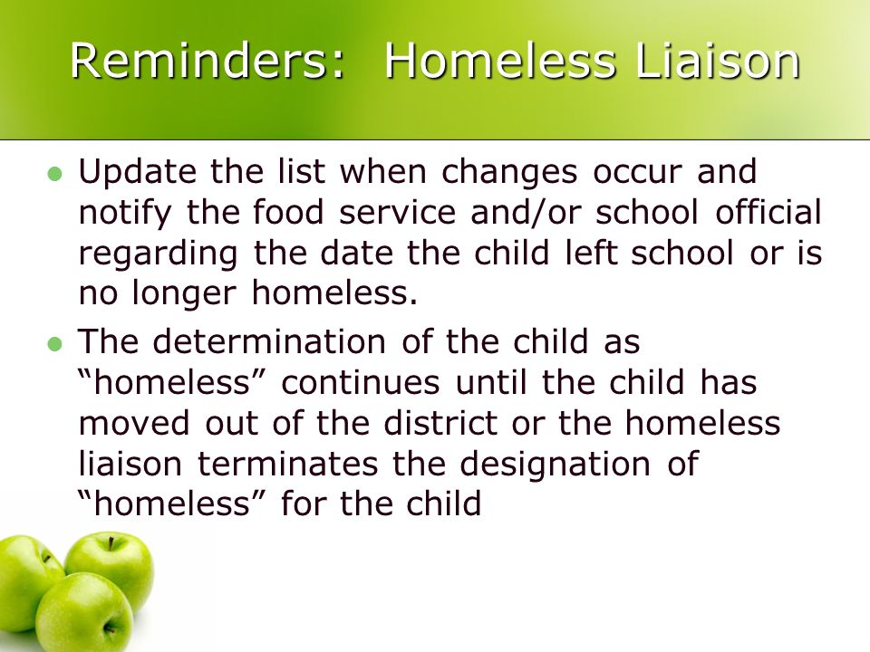 Reminders: Homeless Liaison Update the list when changes occur and notify the food service and/or school official regarding the date the child left school or is no longer homeless.