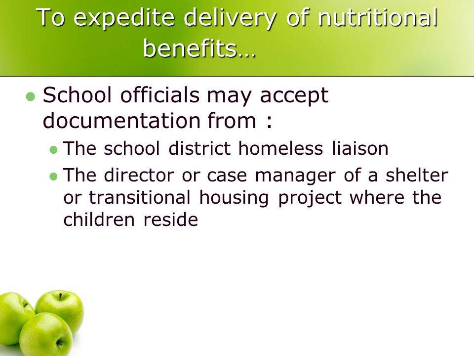 To expedite delivery of nutritional benefits… School officials may accept documentation from : The school district homeless liaison The director or case manager of a shelter or transitional housing project where the children reside