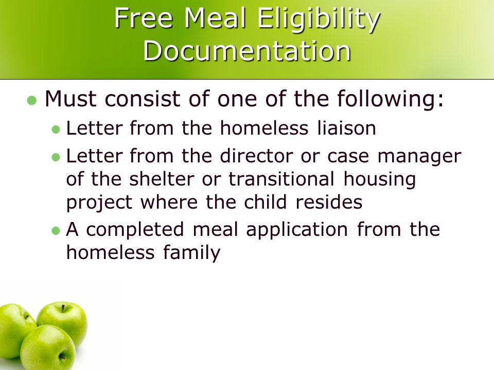 Free Meal Eligibility Documentation Must consist of one of the following: Letter from the homeless liaison Letter from the director or case manager of the shelter or transitional housing project where the child resides A completed meal application from the homeless family
