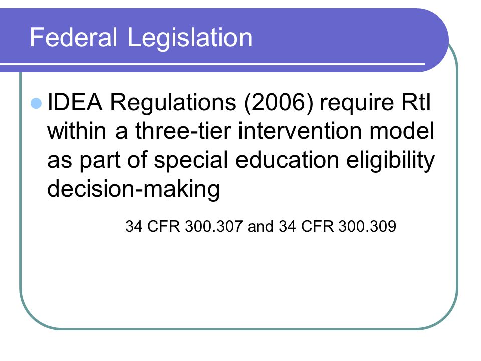 Federal Legislation IDEA Regulations (2006) require RtI within a three-tier intervention model as part of special education eligibility decision-making 34 CFR and 34 CFR