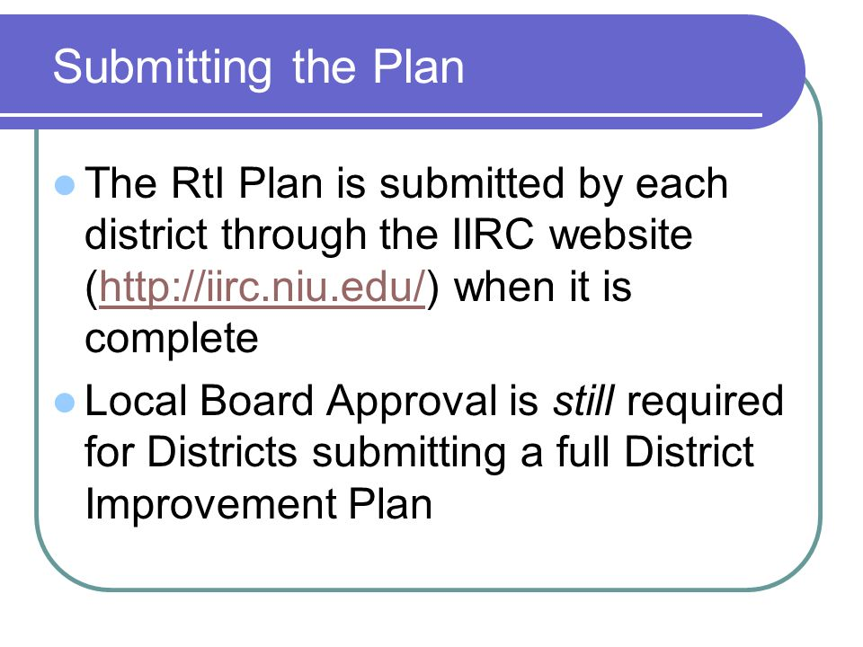 Submitting the Plan The RtI Plan is submitted by each district through the IIRC website (  when it is completehttp://iirc.niu.edu/ Local Board Approval is still required for Districts submitting a full District Improvement Plan