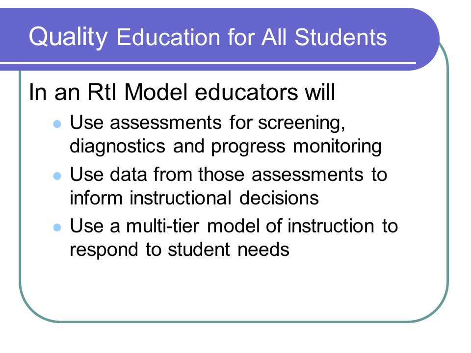 Quality Education for All Students In an RtI Model educators will Use assessments for screening, diagnostics and progress monitoring Use data from those assessments to inform instructional decisions Use a multi-tier model of instruction to respond to student needs