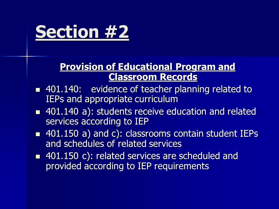 Section #2 Provision of Educational Program and Classroom Records 401.140:evidence of teacher planning related to IEPs and appropriate curriculum 401.140:evidence of teacher planning related to IEPs and appropriate curriculum 401.140 a): students receive education and related services according to IEP 401.140 a): students receive education and related services according to IEP 401.150 a) and c): classrooms contain student IEPs and schedules of related services 401.150 a) and c): classrooms contain student IEPs and schedules of related services 401.150 c): related services are scheduled and provided according to IEP requirements 401.150 c): related services are scheduled and provided according to IEP requirements