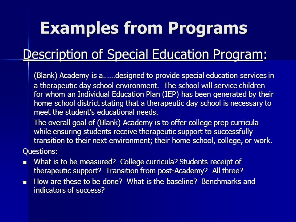 Examples from Programs Description of Special Education Program: (Blank) Academy is a……designed to provide special education services in a therapeutic day school environment.