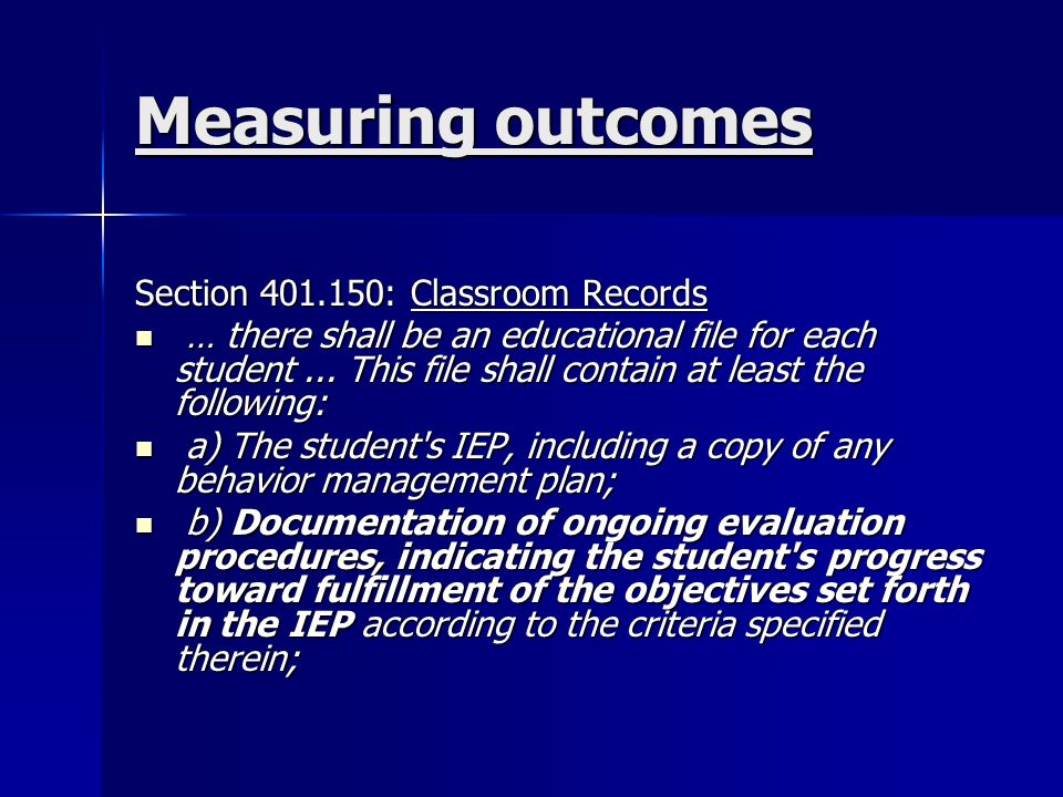 Measuring outcomes Section : Classroom Records … there shall be an educational file for each student...