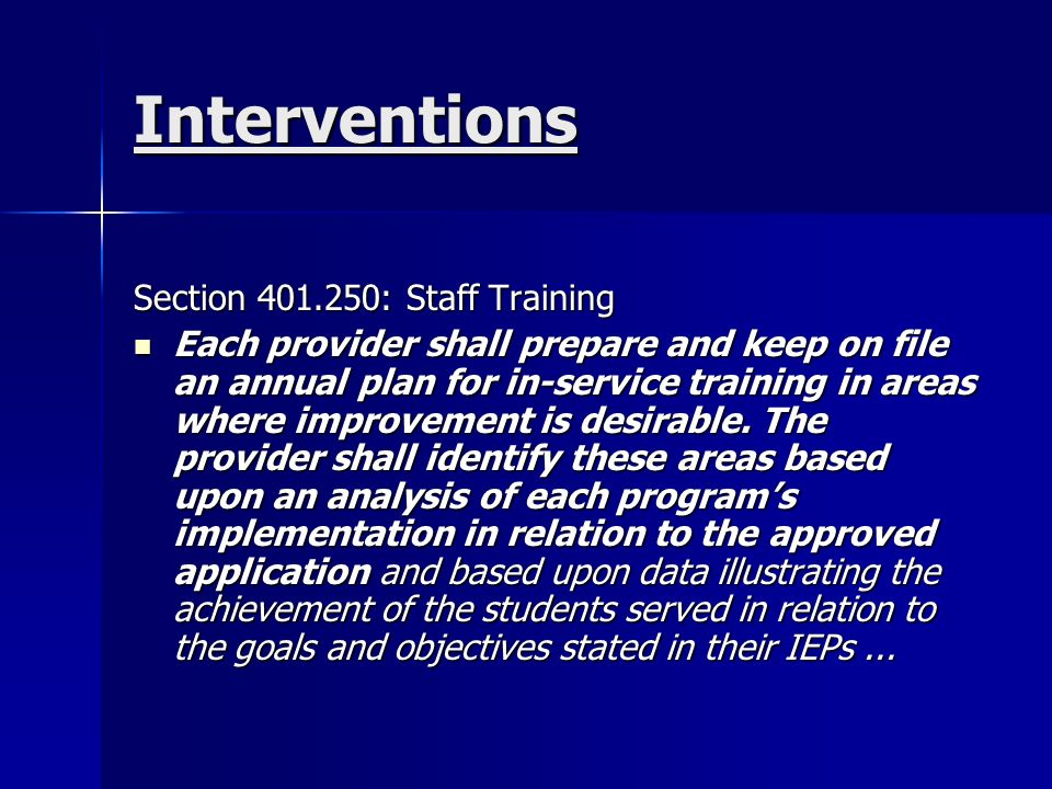 Interventions Section : Staff Training Each provider shall prepare and keep on file an annual plan for in-service training in areas where improvement is desirable.