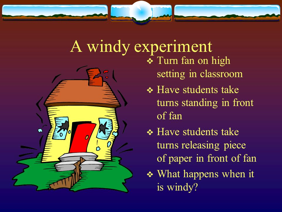 A windy experiment Turn fan on high setting in classroom Have students take turns standing in front of fan Have students take turns releasing piece of paper in front of fan What happens when it is windy